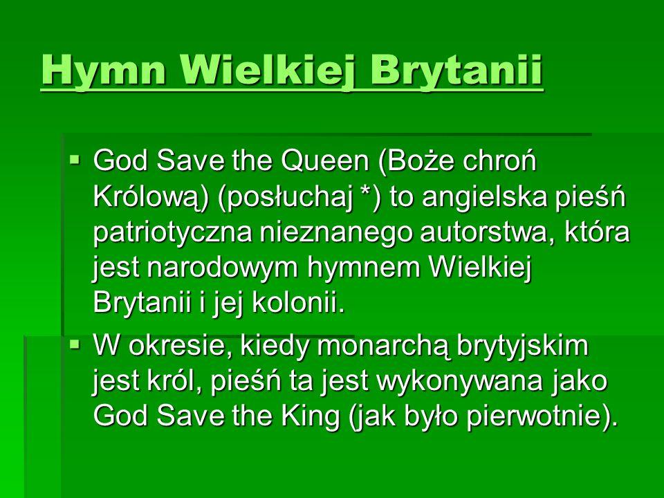 Hymn Wielkiej Brytanii Hymn Wielkiej Brytanii  God Save the Queen (Boże chroń Królową) (posłuchaj *) to angielska pieśń patriotyczna nieznanego autor