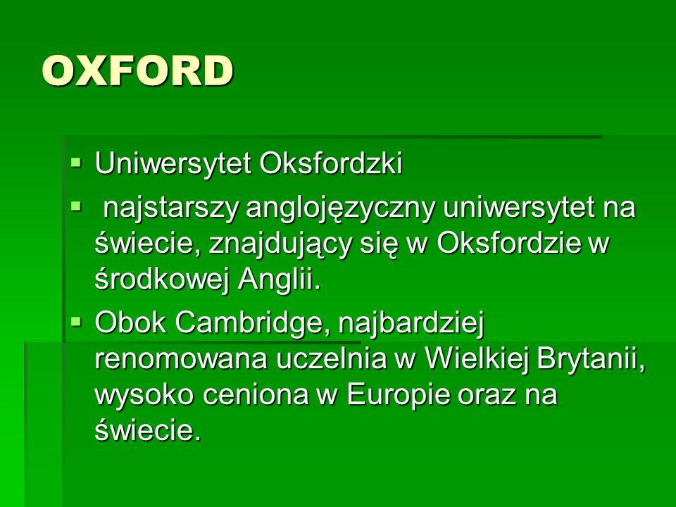 OXFORD  Uniwersytet Oksfordzki  najstarszy anglojęzyczny uniwersytet na świecie, znajdujący się w Oksfordzie w środkowej Anglii.  Obok Cambridge, n
