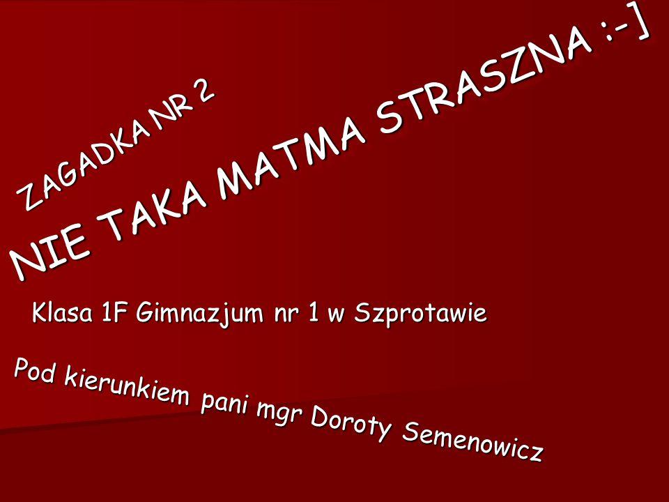 NIE TAKA MATMA STRASZNA :-] ZAGADKA NR 2 Klasa 1F Gimnazjum nr 1 w Szprotawie Pod kierunkiem pani mgr Doroty Semenowicz