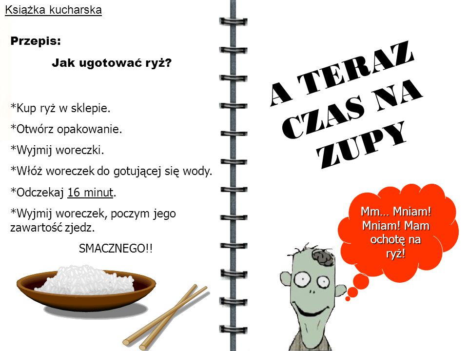 Książka kucharska Jak ugotować ryż? Przepis: *Kup ryż w sklepie. *Otwórz opakowanie. *Wyjmij woreczki. *Włóż woreczek do gotującej się wody. *Odczekaj