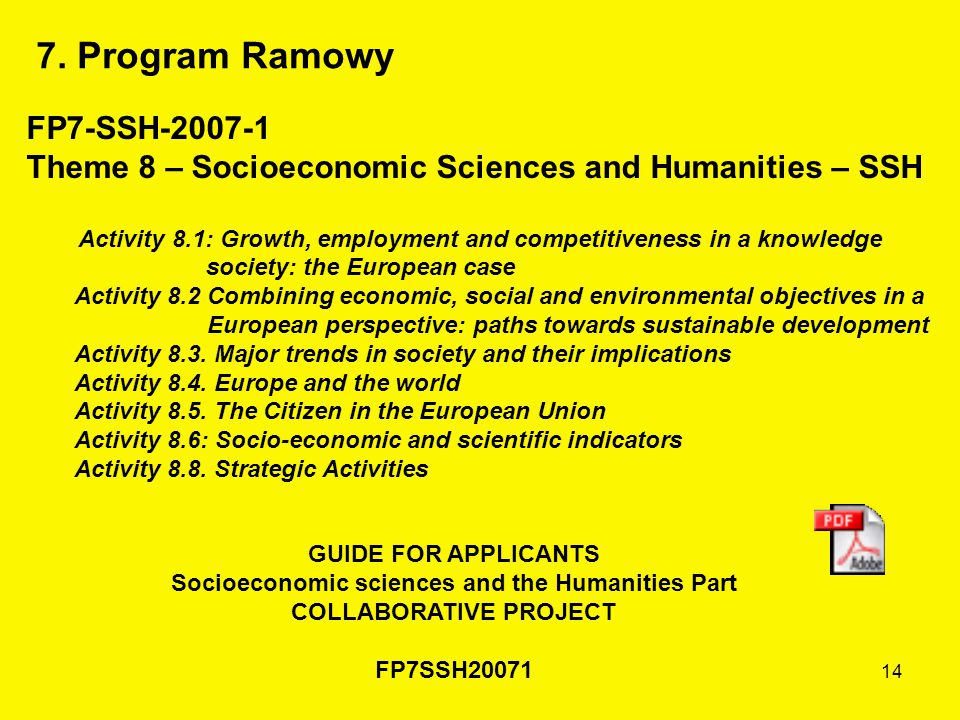 14 FP7-SSH-2007-1 Theme 8 – Socioeconomic Sciences and Humanities – SSH Activity 8.1: Growth, employment and competitiveness in a knowledge society: the European case Activity 8.2 Combining economic, social and environmental objectives in a European perspective: paths towards sustainable development Activity 8.3.