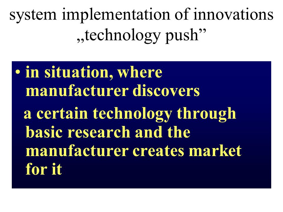 "system implementation of innovations ""technology push in situation, where manufacturer discovers a certain technology through basic research and the manufacturer creates market for it"