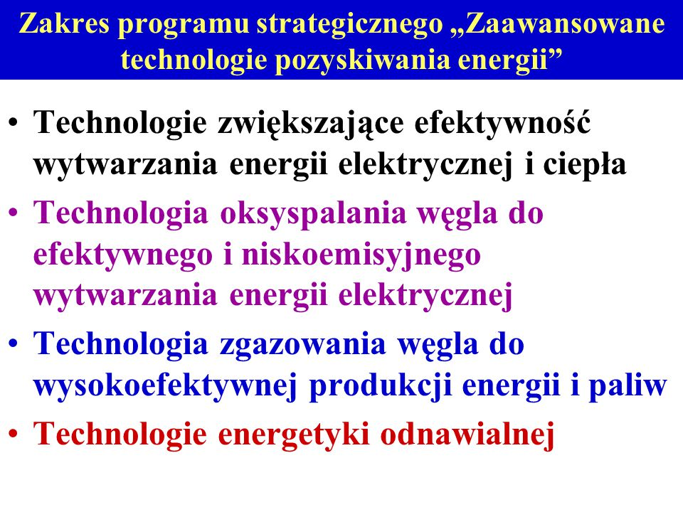 """Zakres programu strategicznego """"Zaawansowane technologie pozyskiwania energii Technologie zwiększające efektywność wytwarzania energii elektrycznej i ciepła Technologia oksyspalania węgla do efektywnego i niskoemisyjnego wytwarzania energii elektrycznej Technologia zgazowania węgla do wysokoefektywnej produkcji energii i paliw Technologie energetyki odnawialnej"""