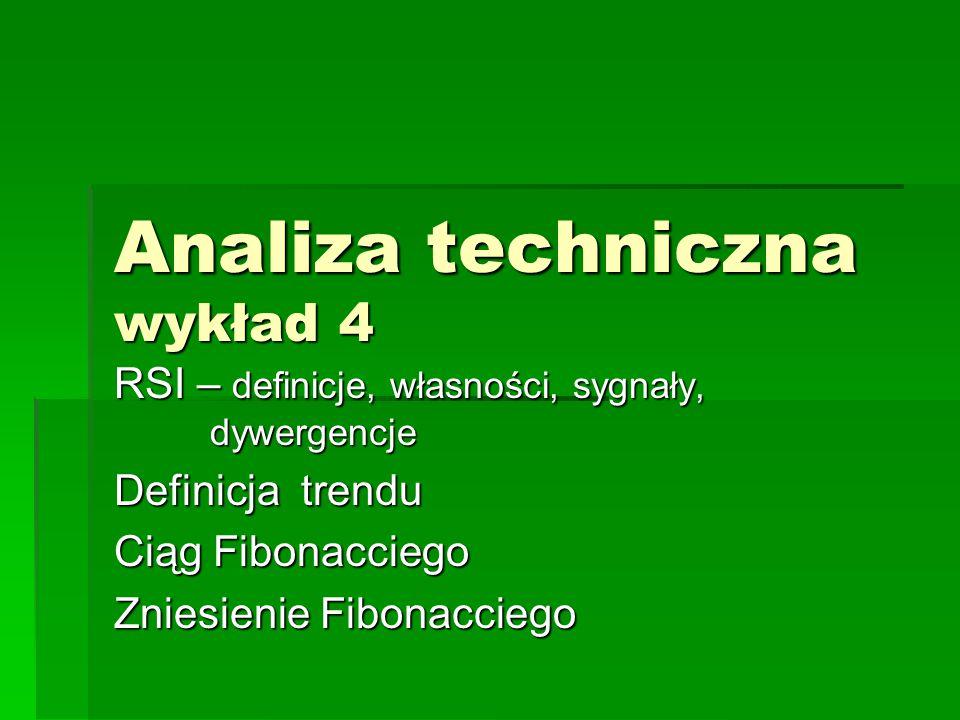 Analiza techniczna wykład 4 RSI – definicje, własności, sygnały, dywergencje Definicja trendu Ciąg Fibonacciego Zniesienie Fibonacciego