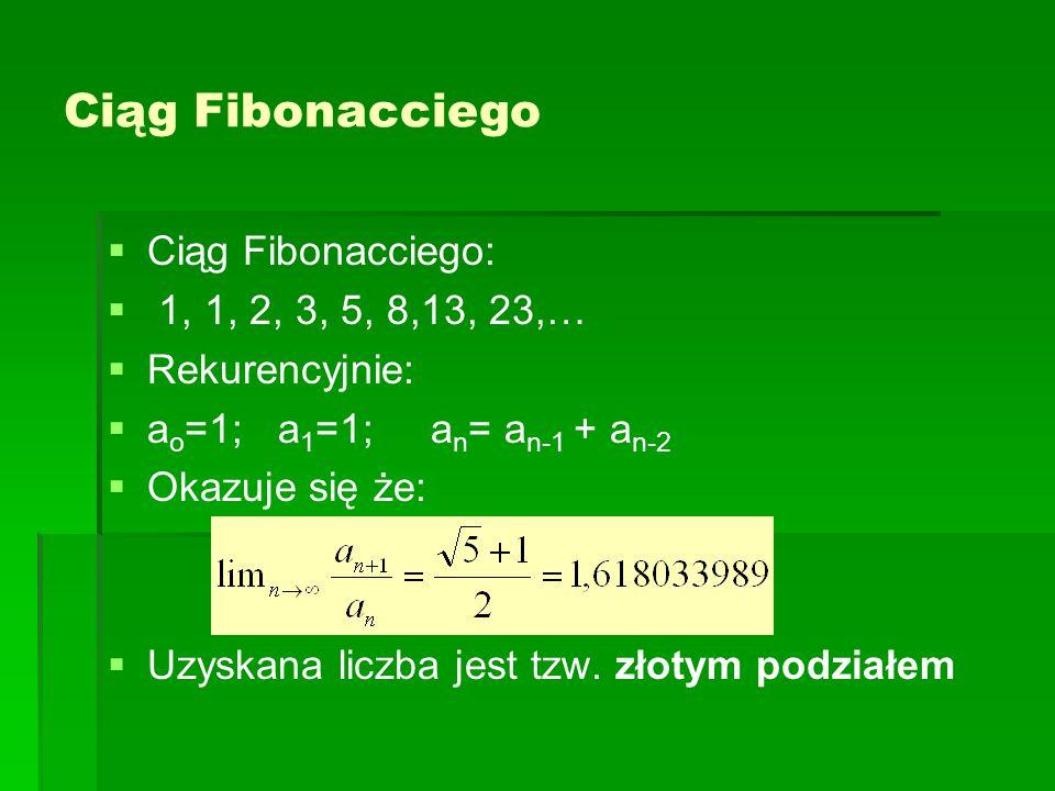 Ciąg Fibonacciego   Ciąg Fibonacciego:   1, 1, 2, 3, 5, 8,13, 23,…   Rekurencyjnie:   a o =1; a 1 =1; a n = a n-1 + a n-2   Okazuje się że:   Uzyskana liczba jest tzw.
