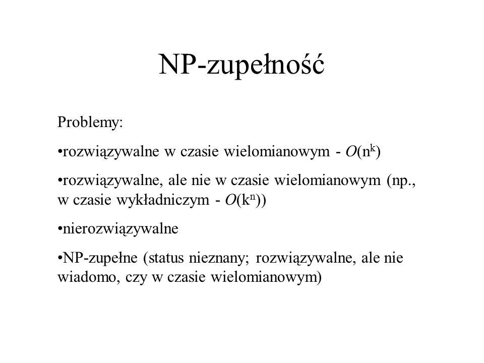 NP-zupełność Problemy: rozwiązywalne w czasie wielomianowym - O(n k ) rozwiązywalne, ale nie w czasie wielomianowym (np., w czasie wykładniczym - O(k