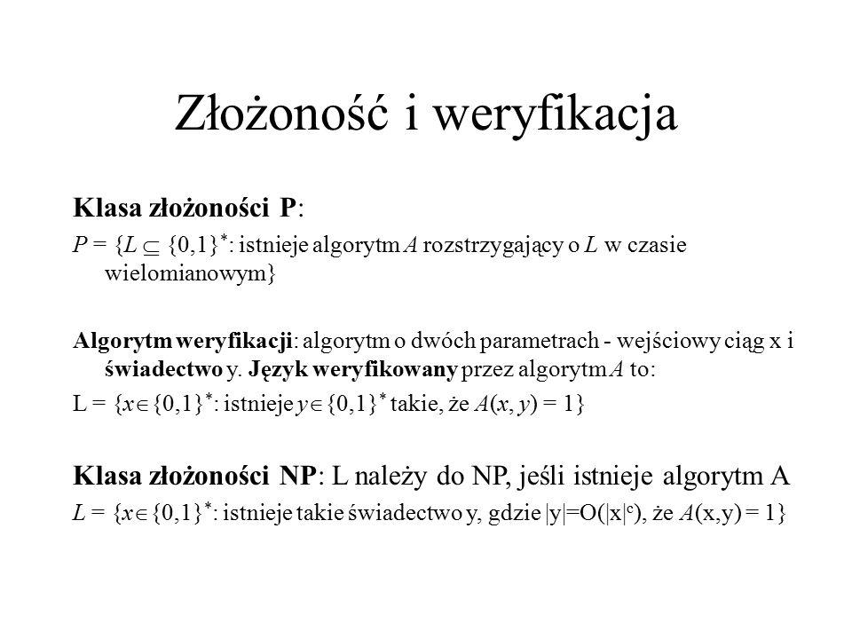 Złożoność i weryfikacja Klasa złożoności P: P = {L  {0,1} * : istnieje algorytm A rozstrzygający o L w czasie wielomianowym} Algorytm weryfikacji: al