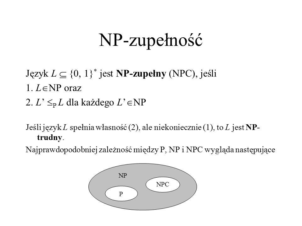 NP-zupełność Język L  {0, 1} * jest NP-zupełny (NPC), jeśli 1. L  NP oraz 2. L'  P L dla każdego L'  NP Jeśli język L spełnia własność (2), ale ni