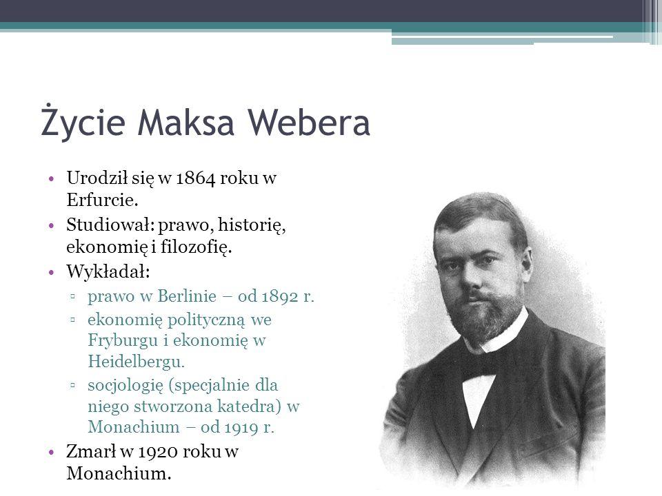 Życie Maksa Webera Urodził się w 1864 roku w Erfurcie. Studiował: prawo, historię, ekonomię i filozofię. Wykładał: ▫prawo w Berlinie – od 1892 r. ▫eko