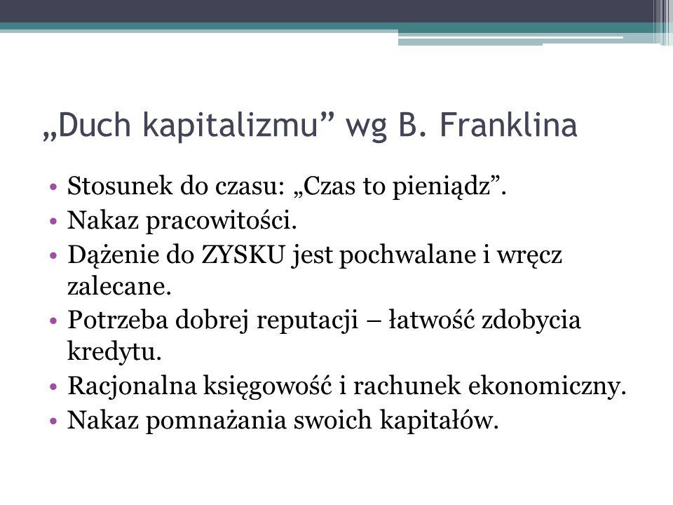 """""""Duch kapitalizmu"""" wg B. Franklina Stosunek do czasu: """"Czas to pieniądz"""". Nakaz pracowitości. Dążenie do ZYSKU jest pochwalane i wręcz zalecane. Potrz"""