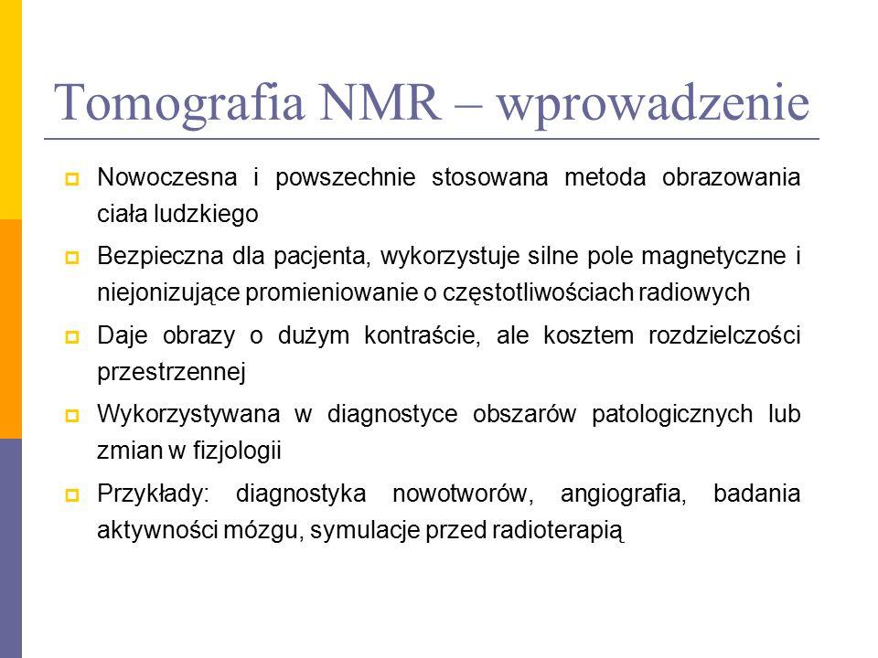 Tomografia NMR – wprowadzenie  Nowoczesna i powszechnie stosowana metoda obrazowania ciała ludzkiego  Bezpieczna dla pacjenta, wykorzystuje silne po