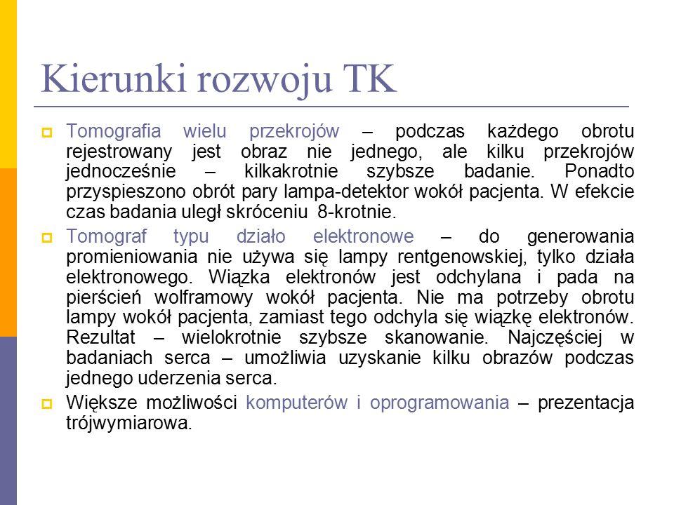 Kierunki rozwoju TK  Tomografia wielu przekrojów – podczas każdego obrotu rejestrowany jest obraz nie jednego, ale kilku przekrojów jednocześnie – ki