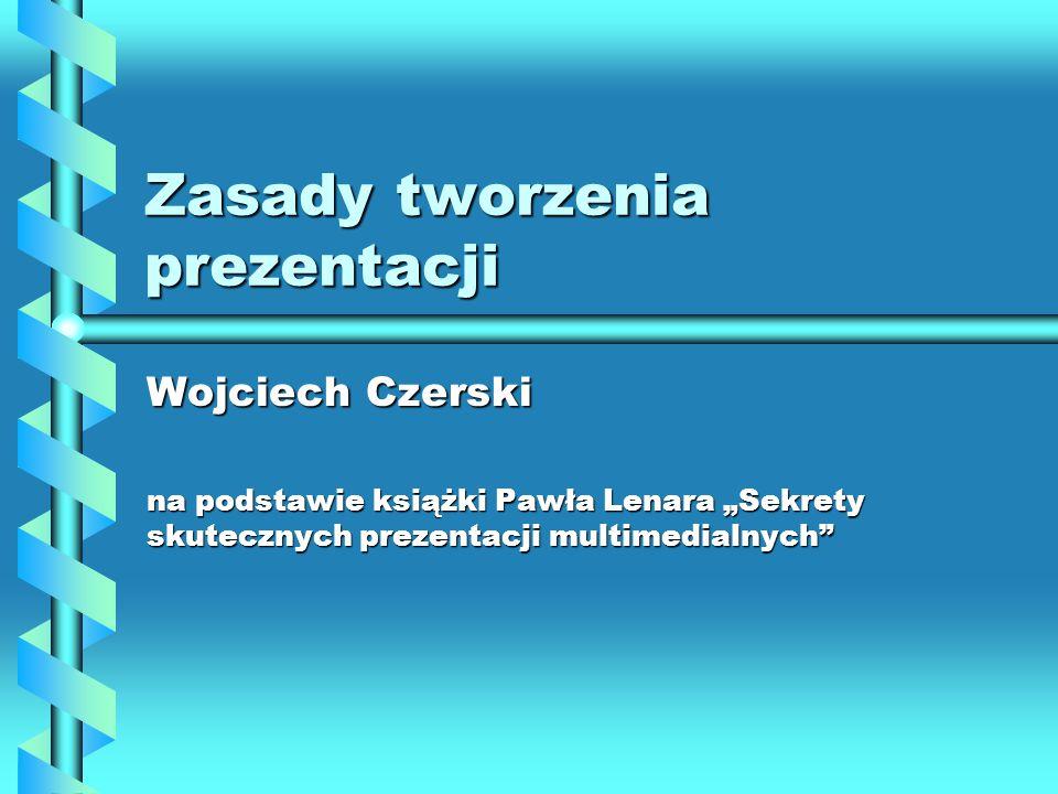 """Zasady tworzenia prezentacji Wojciech Czerski na podstawie książki Pawła Lenara """"Sekrety skutecznych prezentacji multimedialnych"""