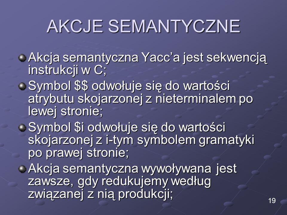 AKCJE SEMANTYCZNE Akcja semantyczna Yacc'a jest sekwencją instrukcji w C; Symbol $$ odwołuje się do wartości atrybutu skojarzonej z nieterminalem po lewej stronie; Symbol $i odwołuje się do wartości skojarzonej z i-tym symbolem gramatyki po prawej stronie; Akcja semantyczna wywoływana jest zawsze, gdy redukujemy według związanej z nią produkcji; 19