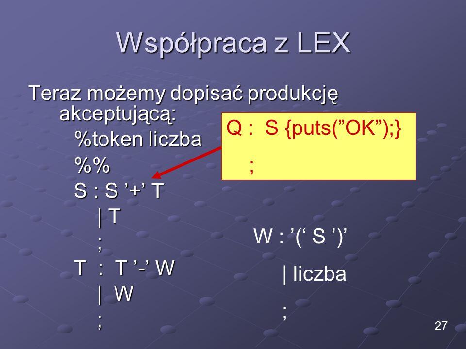Współpraca z LEX Teraz możemy dopisać produkcję akceptującą: %token liczba % S : S '+' T | T ; T : T '-' W | W ; 27 W : '(' S ')' | liczba ; Q : S {puts( OK );} ;