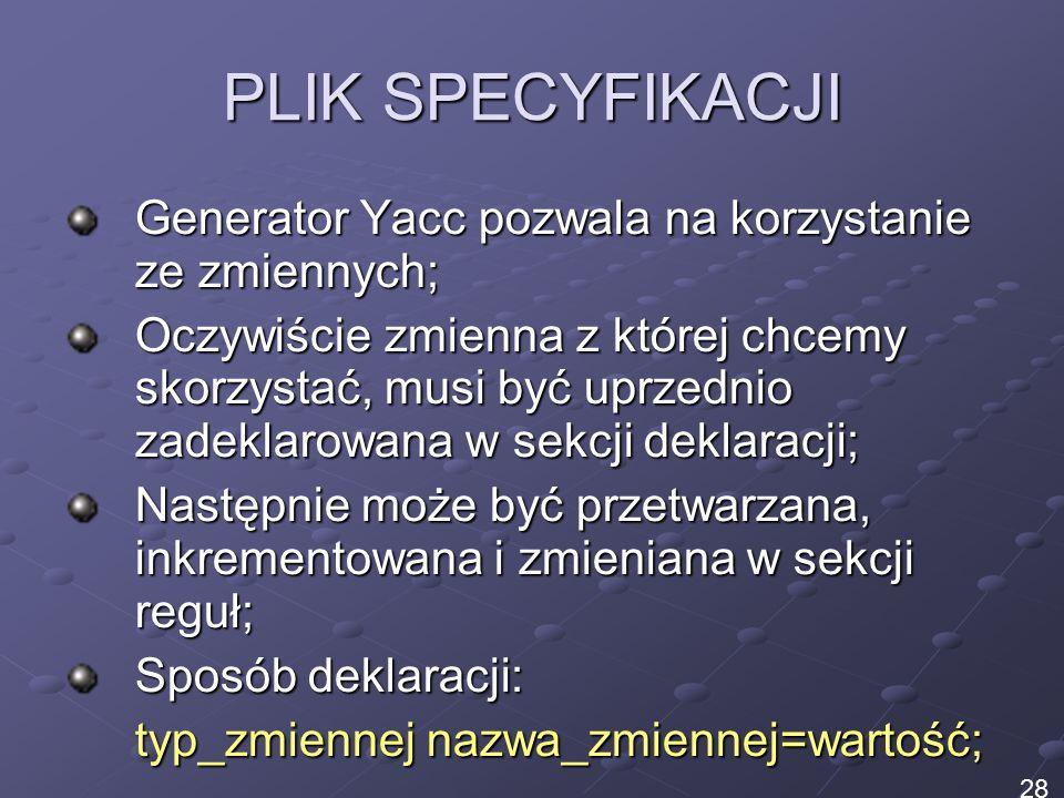 PLIK SPECYFIKACJI Generator Yacc pozwala na korzystanie ze zmiennych; Oczywiście zmienna z której chcemy skorzystać, musi być uprzednio zadeklarowana w sekcji deklaracji; Następnie może być przetwarzana, inkrementowana i zmieniana w sekcji reguł; Sposób deklaracji: typ_zmiennej nazwa_zmiennej=wartość; 28