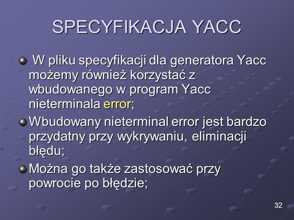SPECYFIKACJA YACC W pliku specyfikacji dla generatora Yacc możemy również korzystać z wbudowanego w program Yacc nieterminala error; W pliku specyfikacji dla generatora Yacc możemy również korzystać z wbudowanego w program Yacc nieterminala error; Wbudowany nieterminal error jest bardzo przydatny przy wykrywaniu, eliminacji błędu; Można go także zastosować przy powrocie po błędzie; 32