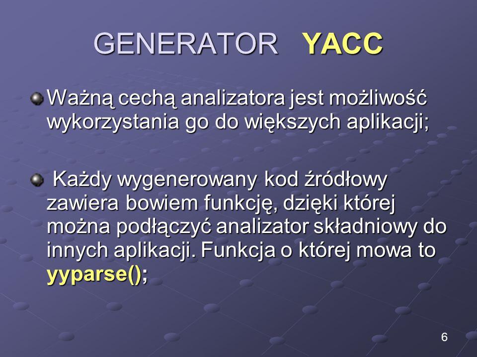 GENERATOR YACC Ważną cechą analizatora jest możliwość wykorzystania go do większych aplikacji; Każdy wygenerowany kod źródłowy zawiera bowiem funkcję, dzięki której można podłączyć analizator składniowy do innych aplikacji.