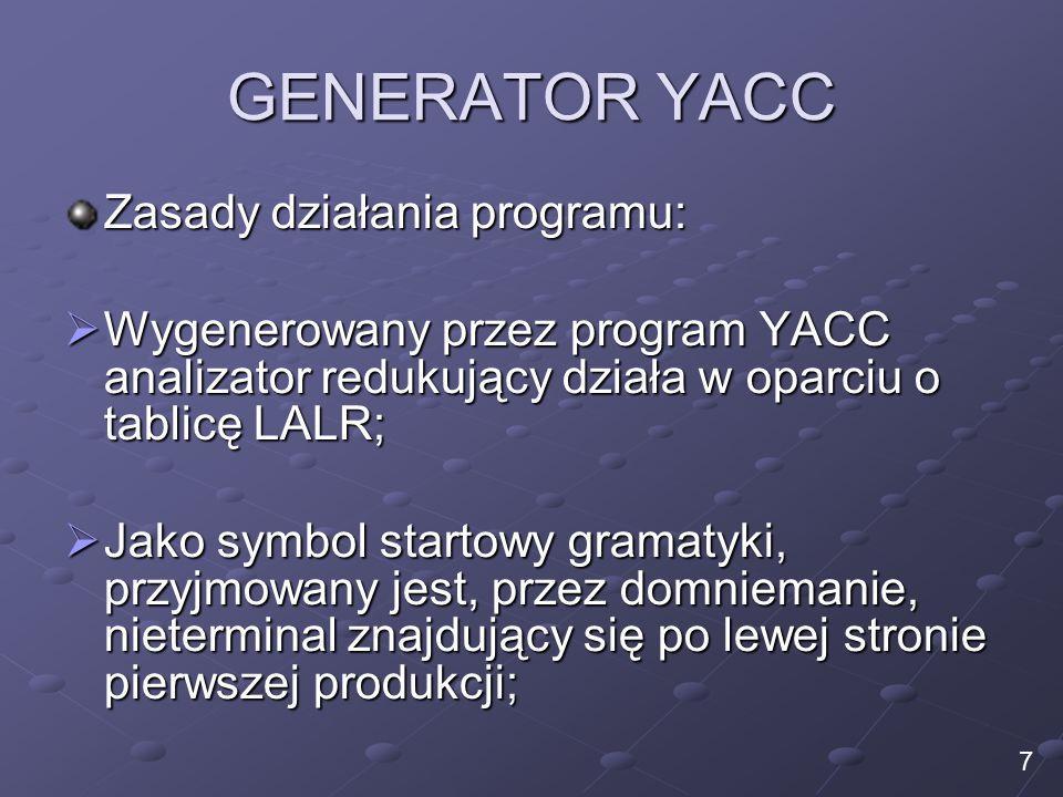 GENERATOR YACC Zasady działania programu:  Wygenerowany przez program YACC analizator redukujący działa w oparciu o tablicę LALR;  Jako symbol startowy gramatyki, przyjmowany jest, przez domniemanie, nieterminal znajdujący się po lewej stronie pierwszej produkcji; 7