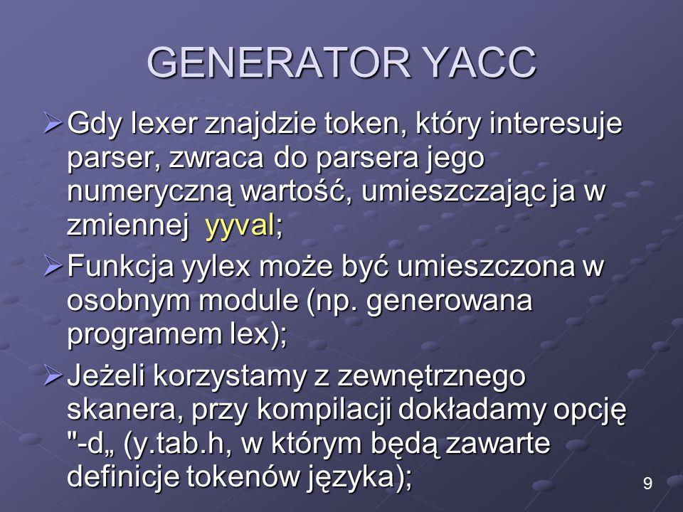 GENERATOR YACC  Gdy lexer znajdzie token, który interesuje parser, zwraca do parsera jego numeryczną wartość, umieszczając ja w zmiennej yyval;  Funkcja yylex może być umieszczona w osobnym module (np.