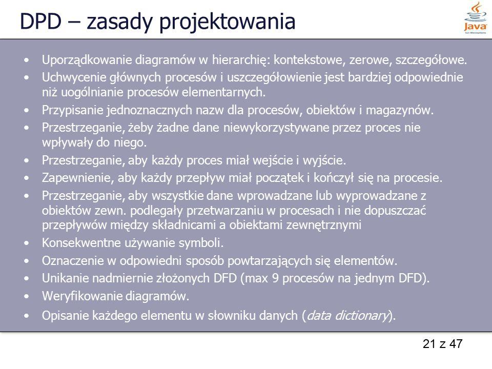 21 z 47 DPD – zasady projektowania Uporządkowanie diagramów w hierarchię: kontekstowe, zerowe, szczegółowe. Uchwycenie głównych procesów i uszczegółow