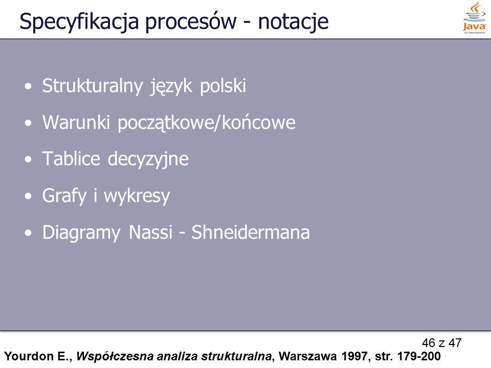 46 z 47 Specyfikacja procesów - notacje Strukturalny język polski Warunki początkowe/końcowe Tablice decyzyjne Grafy i wykresy Diagramy Nassi - Shneid