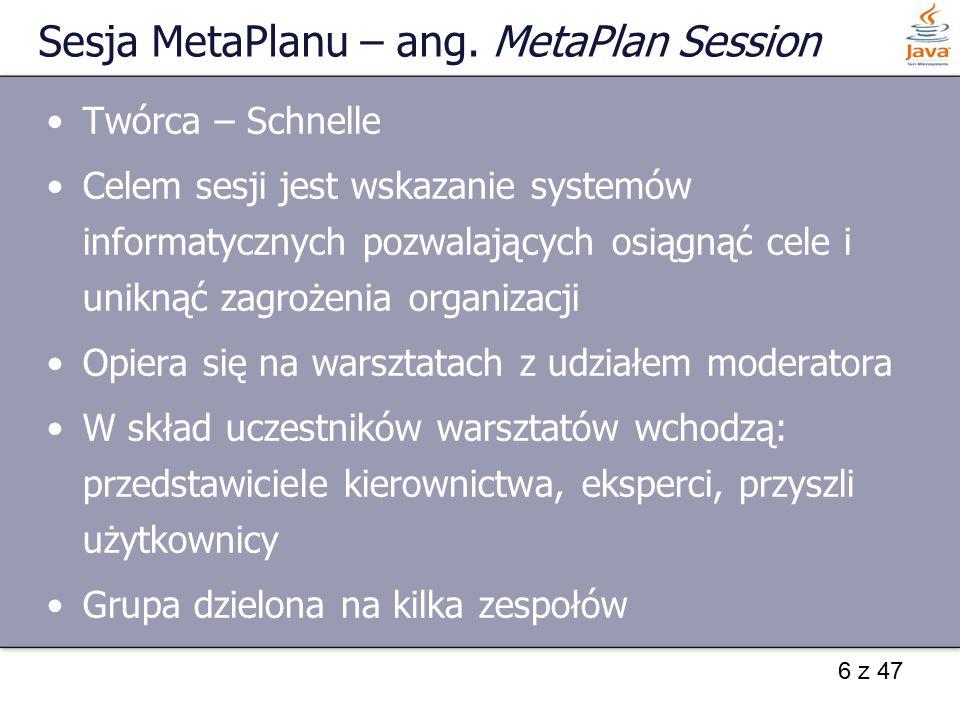 6 z 47 Sesja MetaPlanu – ang. MetaPlan Session Twórca – Schnelle Celem sesji jest wskazanie systemów informatycznych pozwalających osiągnąć cele i uni