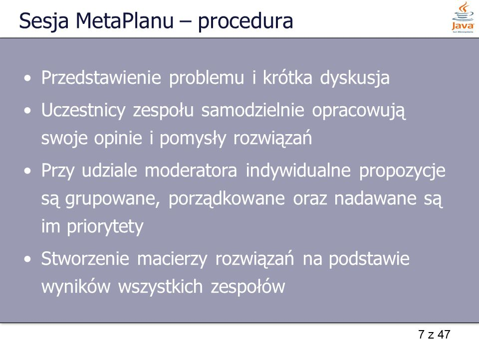 7 z 47 Sesja MetaPlanu – procedura Przedstawienie problemu i krótka dyskusja Uczestnicy zespołu samodzielnie opracowują swoje opinie i pomysły rozwiąz