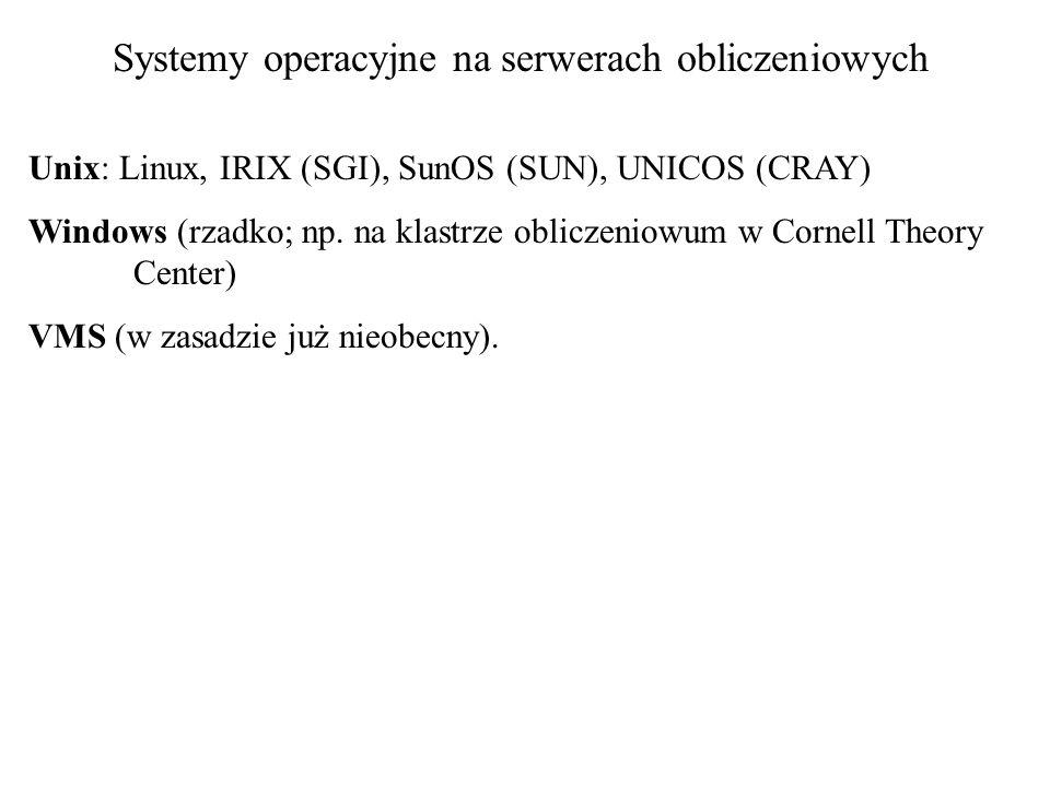 Systemy operacyjne na serwerach obliczeniowych Unix: Linux, IRIX (SGI), SunOS (SUN), UNICOS (CRAY) Windows (rzadko; np.