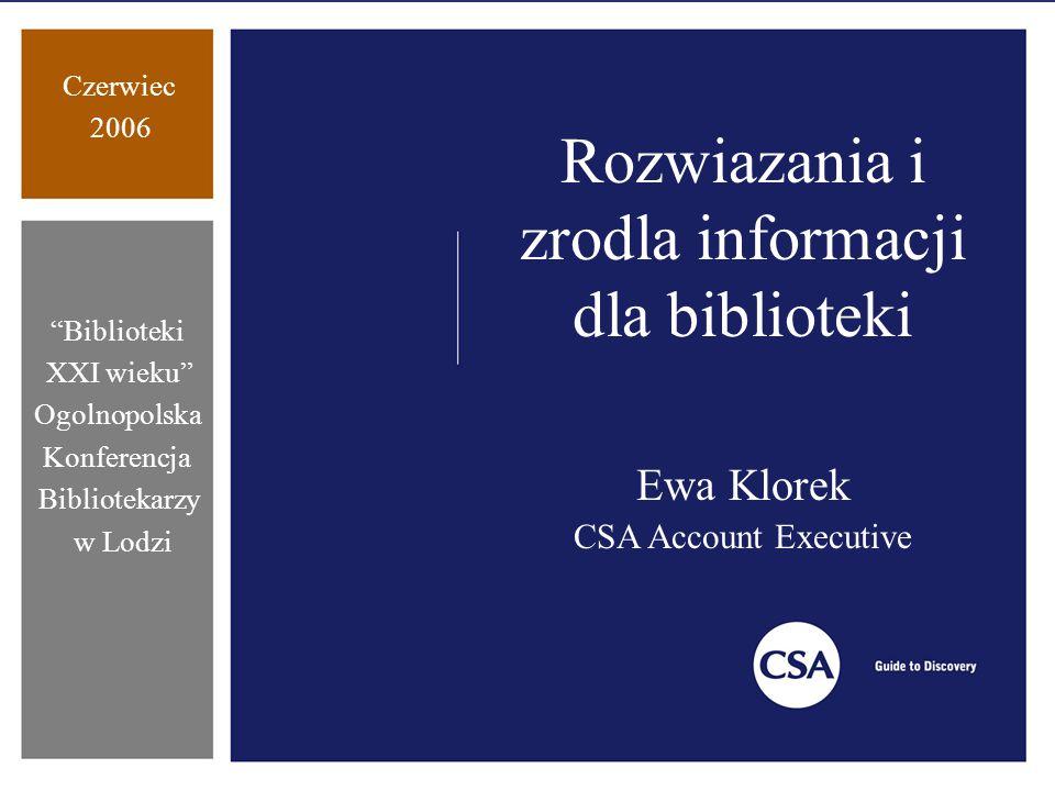 Czerwiec 2006 Biblioteki XXI wieku Ogolnopolska Konferencja Bibliotekarzy w Lodzi Rozwiazania i zrodla informacji dla biblioteki Ewa Klorek CSA Account Executive