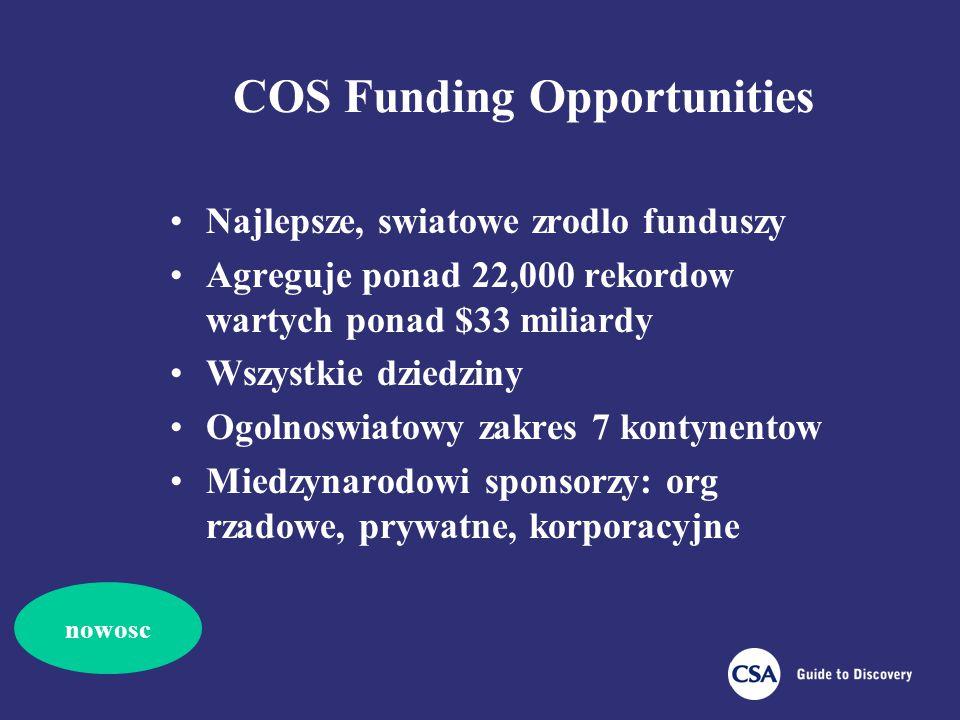 COS Funding Opportunities Najlepsze, swiatowe zrodlo funduszy Agreguje ponad 22,000 rekordow wartych ponad $33 miliardy Wszystkie dziedziny Ogolnoswiatowy zakres 7 kontynentow Miedzynarodowi sponsorzy: org rzadowe, prywatne, korporacyjne nowosc