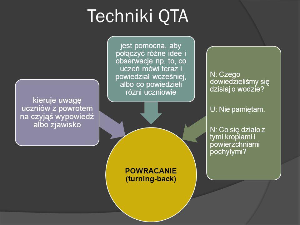Techniki QTA POWRACANIE (turning-back) kieruje uwagę uczniów z powrotem na czyjąś wypowiedź albo zjawisko jest pomocna, aby połączyć różne idee i obserwacje np.