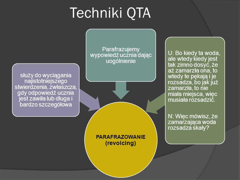 Techniki QTA PARAFRAZOWANIE (revoicing) służy do wyciągania najistotniejszego stwierdzenia, zwłaszcza, gdy odpowiedź ucznia jest zawiła lub długa i bardzo szczegółowa Parafrazujemy wypowiedź ucznia dając uogólnienie U: Bo kiedy ta woda, ale wtedy kiedy jest tak zimno dosyć, że aż zamarzła ona, to wtedy te pękają i je rozsadza, bo jak już zamarzła, to nie miała miejsca, więc musiała rozsadzić.