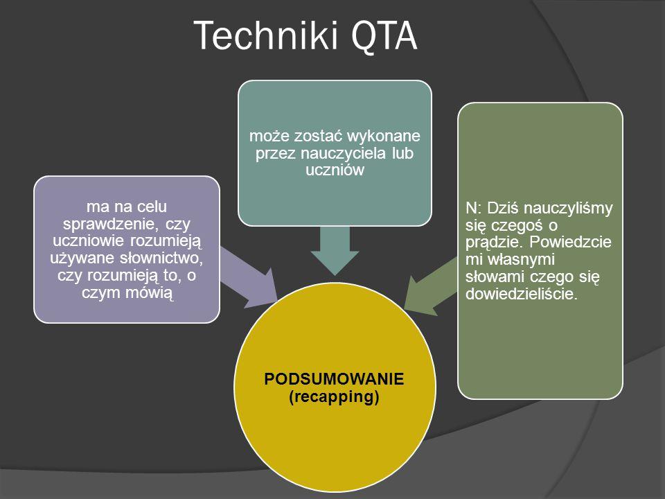 Techniki QTA PODSUMOWANIE (recapping) ma na celu sprawdzenie, czy uczniowie rozumieją używane słownictwo, czy rozumieją to, o czym mówią może zostać wykonane przez nauczyciela lub uczniów N: Dziś nauczyliśmy się czegoś o prądzie.