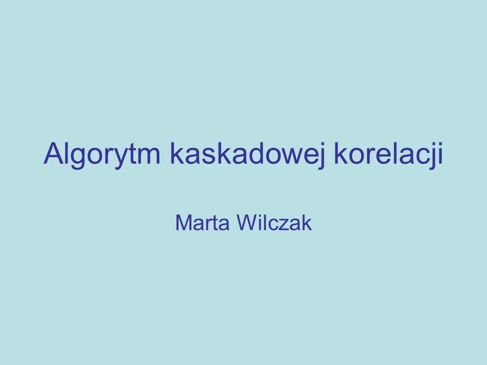 Algorytm kaskadowej korelacji Marta Wilczak