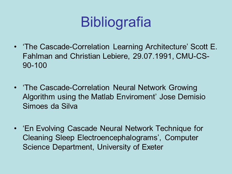 Bibliografia 'The Cascade-Correlation Learning Architecture' Scott E. Fahlman and Christian Lebiere, 29.07.1991, CMU-CS- 90-100 'The Cascade-Correlati