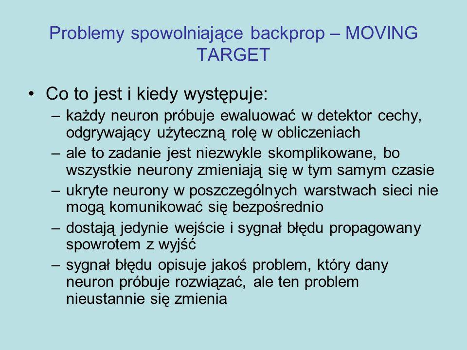 """Problemy spowolniające backprop – MOVING TARGET Zamiast szybko i prosto zmierzać do przybrania jakiejś użytecznej roli – złożony """"taniec pomiędzy neuronami Zwiększanie liczby neuronów warstw ukrytych = spowalnianie procesu uczenia (backprop) Częściowo odpowiedzialny za to jest MOVING-TARGET Efekt stada"""