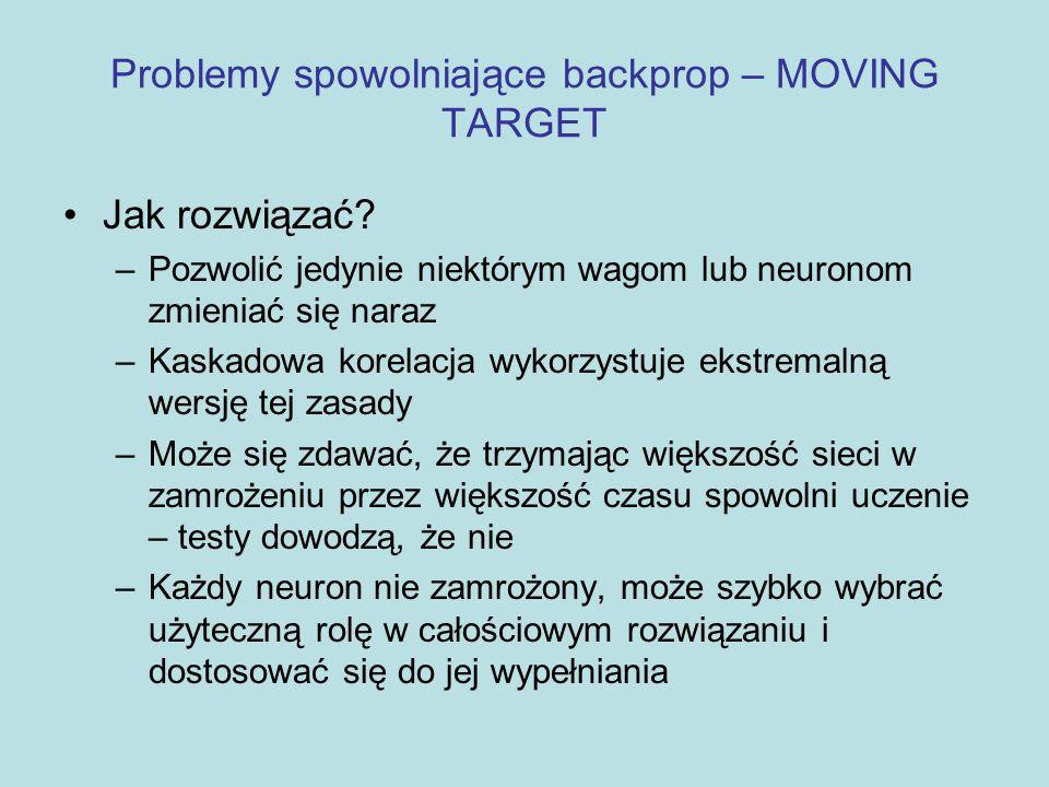 Problemy spowolniające backprop – MOVING TARGET Jak rozwiązać? –Pozwolić jedynie niektórym wagom lub neuronom zmieniać się naraz –Kaskadowa korelacja