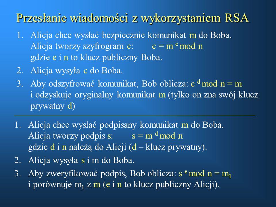 Przesłanie wiadomości z wykorzystaniem RSA 1.Alicja chce wysłać bezpiecznie komunikat m do Boba. Alicja tworzy szyfrogram c: c = m e mod n gdzie e i n