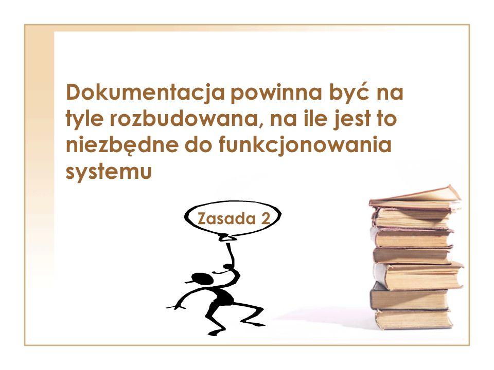 Dokumentacja powinna być na tyle rozbudowana, na ile jest to niezbędne do funkcjonowania systemu Zasada 2