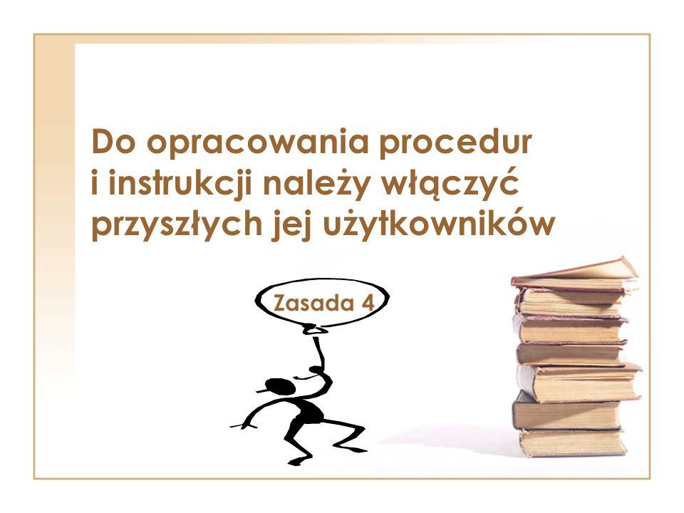 Do opracowania procedur i instrukcji należy włączyć przyszłych jej użytkowników Zasada 4