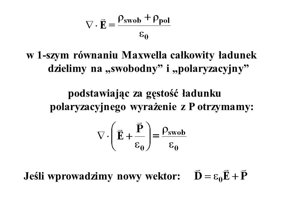 """w 1-szym równaniu Maxwella całkowity ładunek dzielimy na """"swobodny i """"polaryzacyjny podstawiając za gęstość ładunku polaryzacyjnego wyrażenie z P otrzymamy: Jeśli wprowadzimy nowy wektor:"""