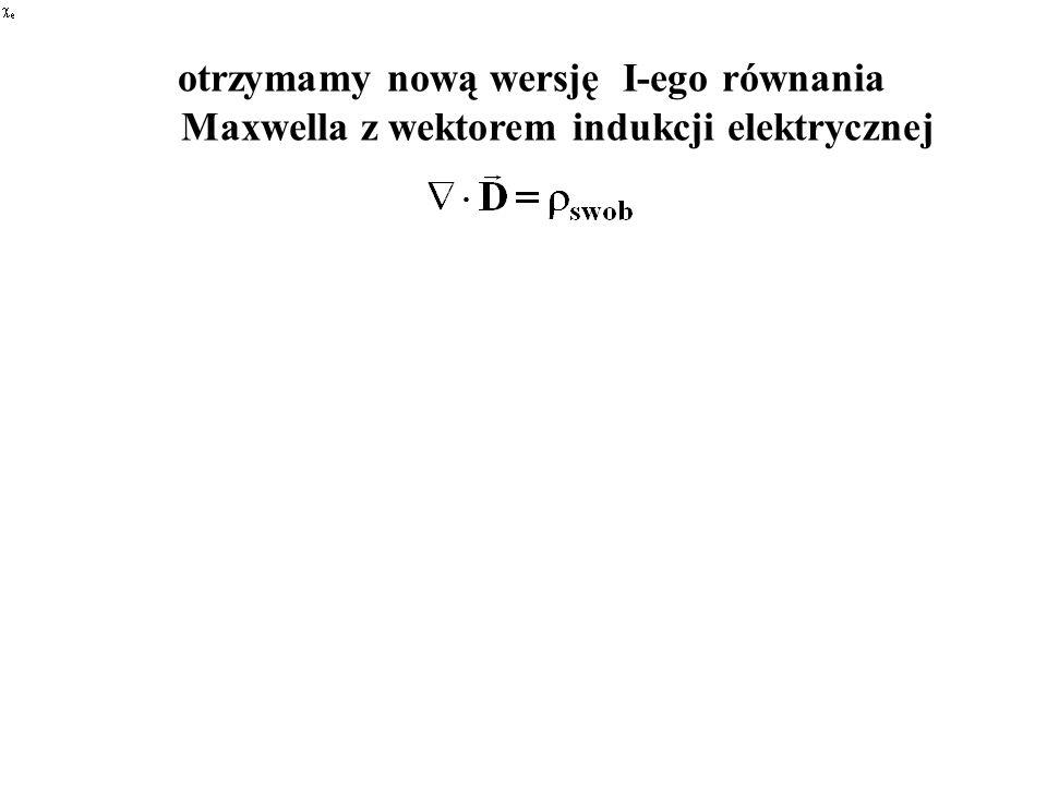 otrzymamy nową wersję I-ego równania Maxwella z wektorem indukcji elektrycznej