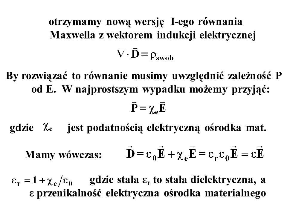 otrzymamy nową wersję I-ego równania Maxwella z wektorem indukcji elektrycznej By rozwiązać to równanie musimy uwzględnić zależność P od E. W najprost