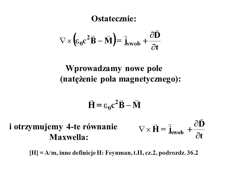 Ostatecznie: Wprowadzamy nowe pole (natężenie pola magnetycznego): i otrzymujemy 4-te równanie Maxwella: [H] = A/m, inne definicje H: Feynman, t.II, c