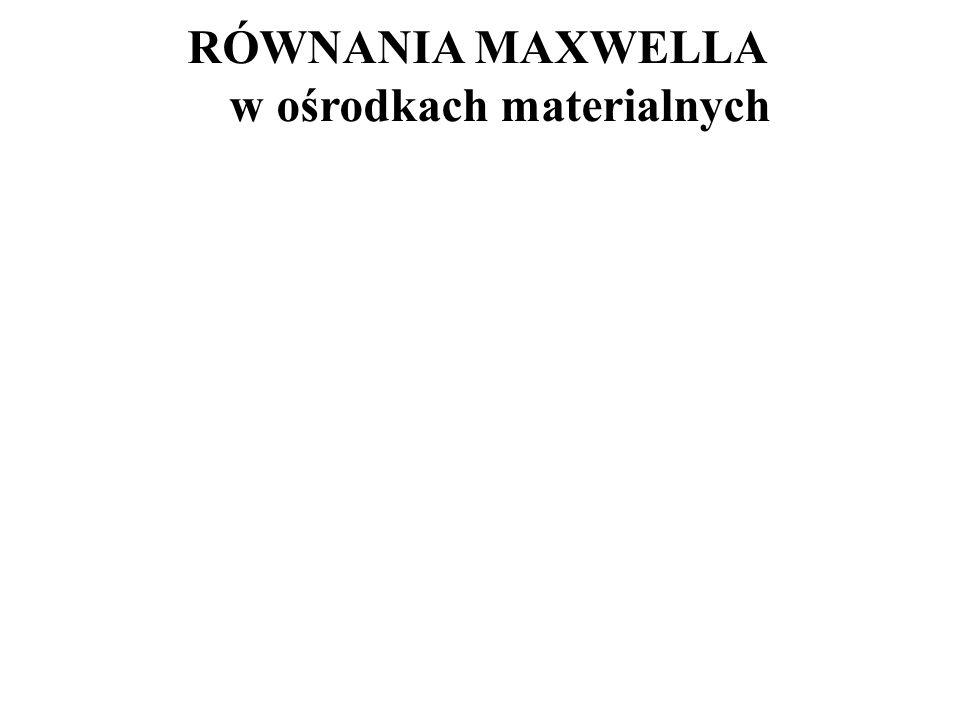 RÓWNANIA MAXWELLA w ośrodkach materialnych
