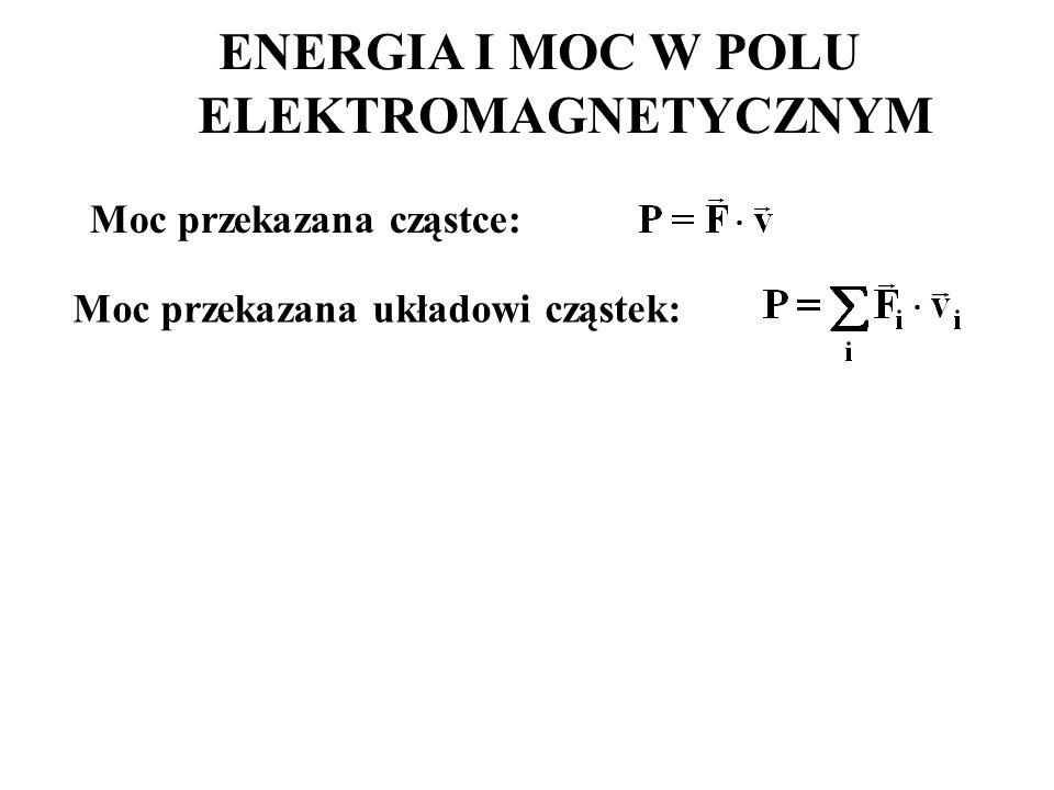 Moc przekazana cząstce: ENERGIA I MOC W POLU ELEKTROMAGNETYCZNYM Moc przekazana układowi cząstek: