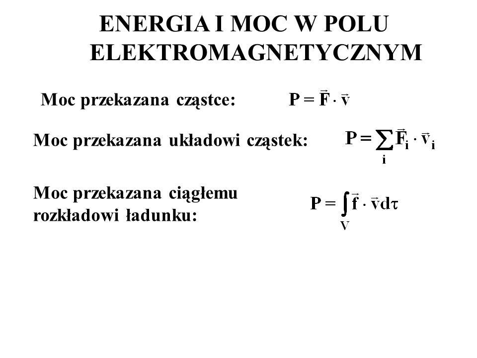 Moc przekazana cząstce: ENERGIA I MOC W POLU ELEKTROMAGNETYCZNYM Moc przekazana układowi cząstek: Moc przekazana ciągłemu rozkładowi ładunku: