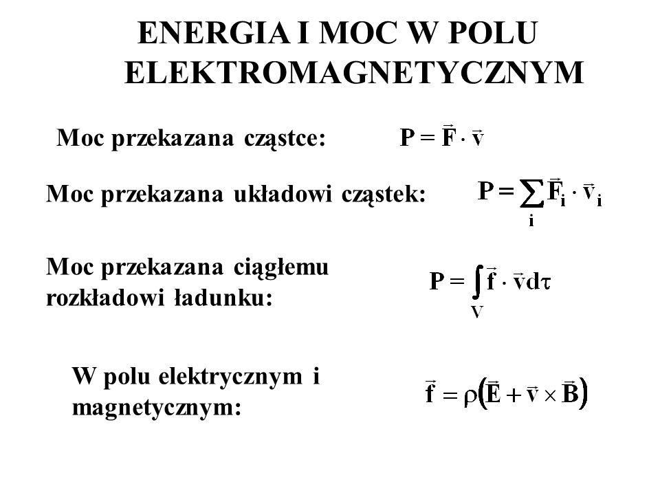 Moc przekazana cząstce: W polu elektrycznym i magnetycznym: ENERGIA I MOC W POLU ELEKTROMAGNETYCZNYM Moc przekazana układowi cząstek: Moc przekazana ciągłemu rozkładowi ładunku: