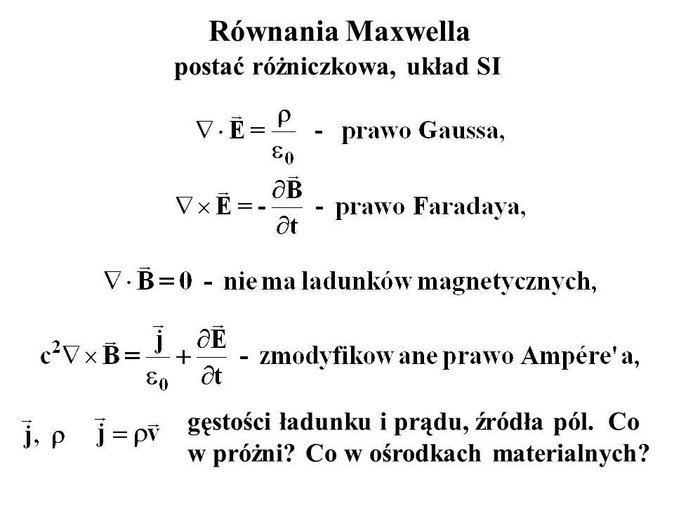 Równania Maxwella postać różniczkowa, układ SI gęstości ładunku i prądu, źródła pól. Co w próżni? Co w ośrodkach materialnych?
